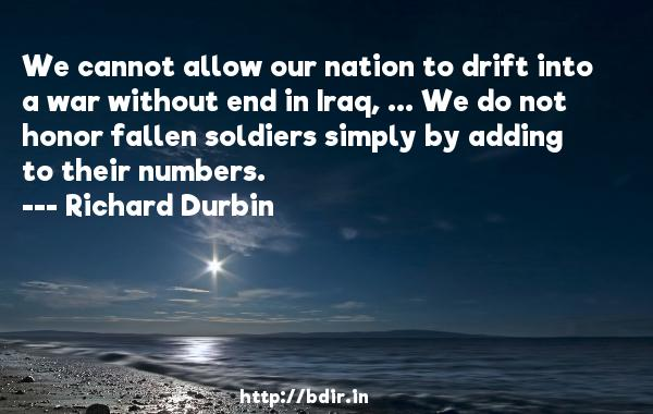 We cannot allow our nation to drift into a war without end in Iraq, ... We do not honor fallen soldiers simply by adding to their numbers.  -   Richard Durbin     Quotes