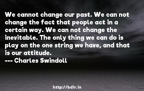 We cannot change our past. We can not change the fact that people act in a certain way. We can not change the inevitable. The only thing we can do is play on the one string we have, and that is our attitude.  -   Charles Swindoll     Quotes