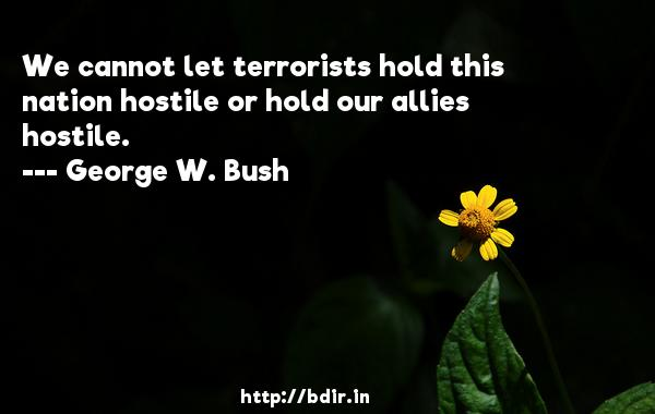 We cannot let terrorists hold this nation hostile or hold our allies hostile.  -   George W. Bush     Quotes