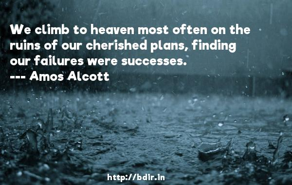 We climb to heaven most often on the ruins of our cherished plans, finding our failures were successes.  -   Amos Alcott     Quotes