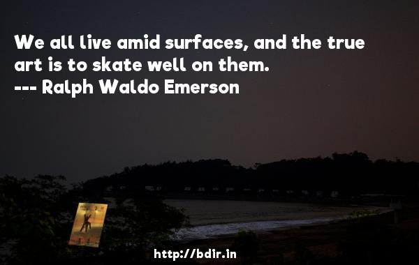 We all live amid surfaces, and the true art is to skate well on them.  -   Ralph Waldo Emerson     Quotes