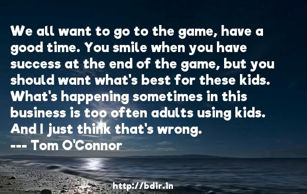 We all want to go to the game, have a good time. You smile when you have success at the end of the game, but you should want what's best for these kids. What's happening sometimes in this business is too often adults using kids. And I just think that's wrong.  -   Tom O'Connor     Quotes