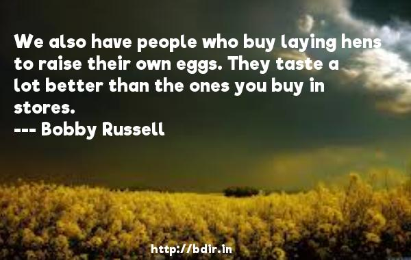 We also have people who buy laying hens to raise their own eggs. They taste a lot better than the ones you buy in stores.  -   Bobby Russell     Quotes