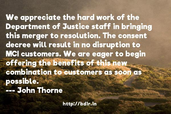 We appreciate the hard work of the Department of Justice staff in bringing this merger to resolution. The consent decree will result in no disruption to MCI customers. We are eager to begin offering the benefits of this new combination to customers as soon as possible.  -   John Thorne     Quotes