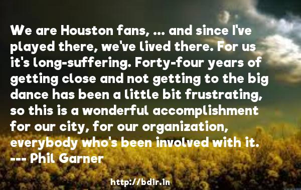 We are Houston fans, ... and since I've played there, we've lived there. For us it's long-suffering. Forty-four years of getting close and not getting to the big dance has been a little bit frustrating, so this is a wonderful accomplishment for our city, for our organization, everybody who's been involved with it.  -   Phil Garner     Quotes