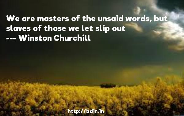 We are masters of the unsaid words, but slaves of those we let slip out  -   Winston Churchill     Quotes