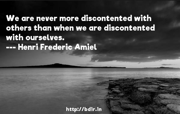 We are never more discontented with others than when we are discontented with ourselves.  -   Henri Frederic Amiel     Quotes