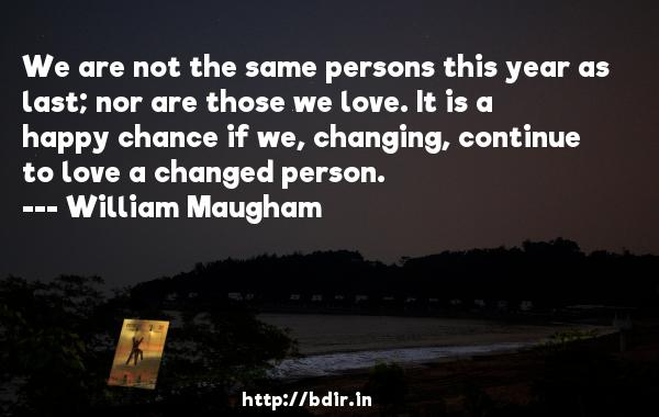 We are not the same persons this year as last; nor are those we love. It is a happy chance if we, changing, continue to love a changed person.  -   William Maugham     Quotes