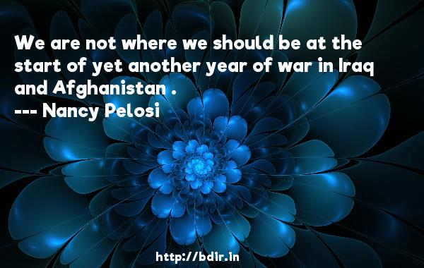 We are not where we should be at the start of yet another year of war in Iraq and Afghanistan .  -   Nancy Pelosi     Quotes