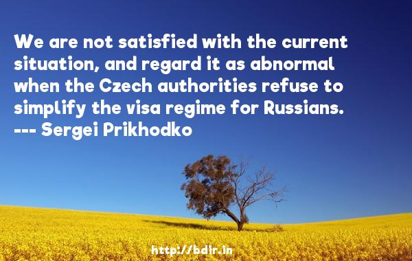 We are not satisfied with the current situation, and regard it as abnormal when the Czech authorities refuse to simplify the visa regime for Russians.  -   Sergei Prikhodko     Quotes
