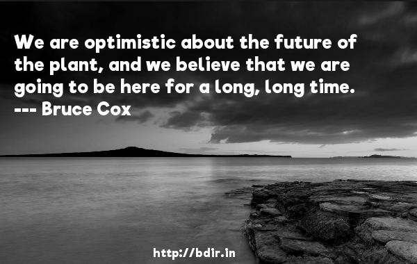 We are optimistic about the future of the plant, and we believe that we are going to be here for a long, long time.  -   Bruce Cox     Quotes