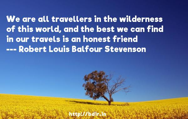 We are all travellers in the wilderness of this world, and the best we can find in our travels is an honest friend  -   Robert Louis Balfour Stevenson     Quotes