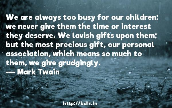 We are always too busy for our children; we never give them the time or interest they deserve. We lavish gifts upon them; but the most precious gift, our personal association, which means so much to them, we give grudgingly.  -   Mark Twain     Quotes