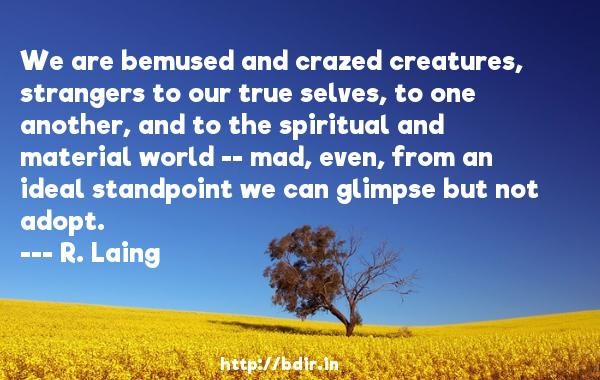 We are bemused and crazed creatures, strangers to our true selves, to one another, and to the spiritual and material world -- mad, even, from an ideal standpoint we can glimpse but not adopt.  -   R. Laing     Quotes