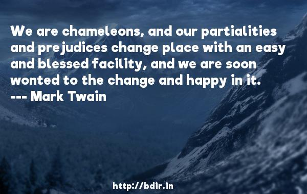 We are chameleons, and our partialities and prejudices change place with an easy and blessed facility, and we are soon wonted to the change and happy in it.  -   Mark Twain     Quotes