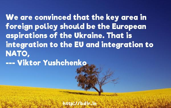 We are convinced that the key area in foreign policy should be the European aspirations of the Ukraine. That is integration to the EU and integration to NATO,  -   Viktor Yushchenko     Quotes