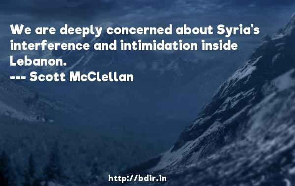 We are deeply concerned about Syria's interference and intimidation inside Lebanon.  -   Scott McClellan     Quotes