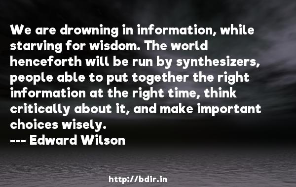 We are drowning in information, while starving for wisdom. The world henceforth will be run by synthesizers, people able to put together the right information at the right time, think critically about it, and make important choices wisely.  -   Edward Wilson     Quotes