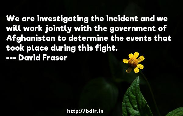 We are investigating the incident and we will work jointly with the government of Afghanistan to determine the events that took place during this fight.  -   David Fraser     Quotes