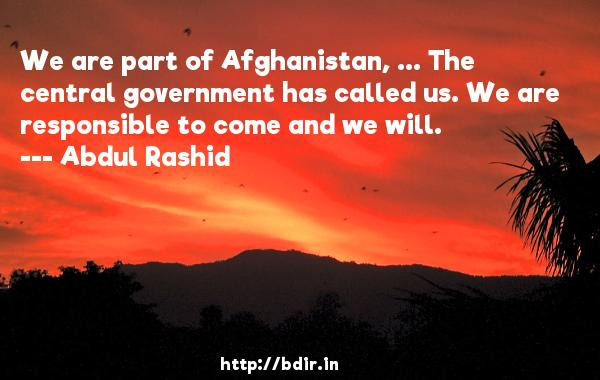 We are part of Afghanistan, ... The central government has called us. We are responsible to come and we will.  -   Abdul Rashid     Quotes