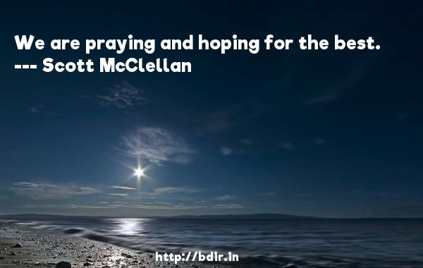 We are praying and hoping for the best.  -   Scott McClellan     Quotes