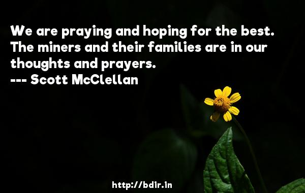 We are praying and hoping for the best. The miners and their families are in our thoughts and prayers.  -   Scott McClellan     Quotes