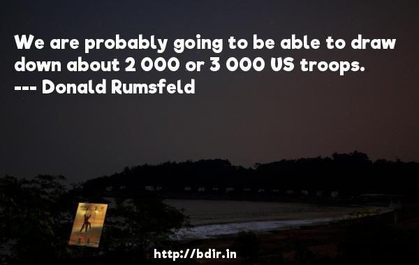 We are probably going to be able to draw down about 2 000 or 3 000 US troops.  -   Donald Rumsfeld     Quotes