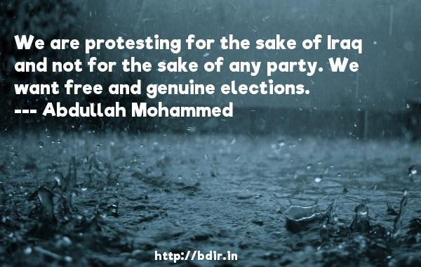 We are protesting for the sake of Iraq and not for the sake of any party. We want free and genuine elections.  -   Abdullah Mohammed     Quotes