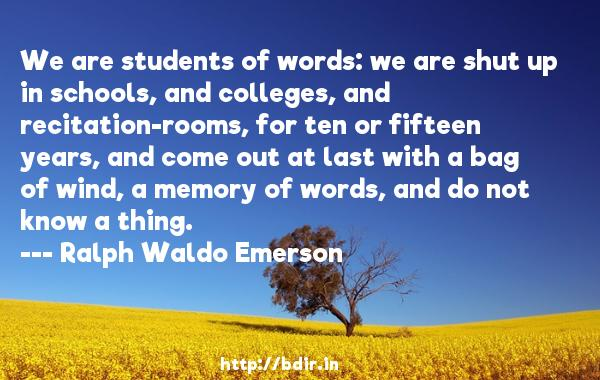 We are students of words: we are shut up in schools, and colleges, and recitation-rooms, for ten or fifteen years, and come out at last with a bag of wind, a memory of words, and do not know a thing.  -   Ralph Waldo Emerson     Quotes