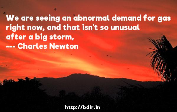 We are seeing an abnormal demand for gas right now, and that isn't so unusual after a big storm,  -   Charles Newton     Quotes