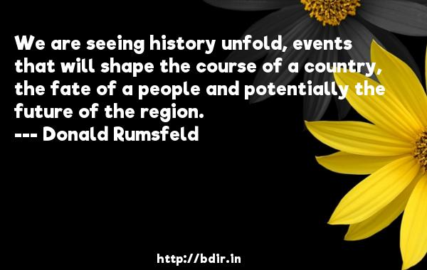 We are seeing history unfold, events that will shape the course of a country, the fate of a people and potentially the future of the region.  -   Donald Rumsfeld     Quotes