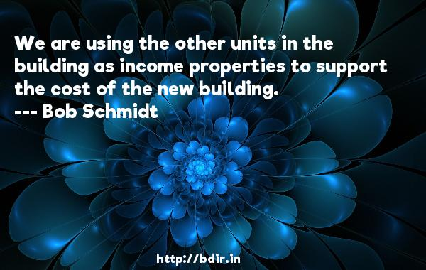 We are using the other units in the building as income properties to support the cost of the new building.  -   Bob Schmidt     Quotes