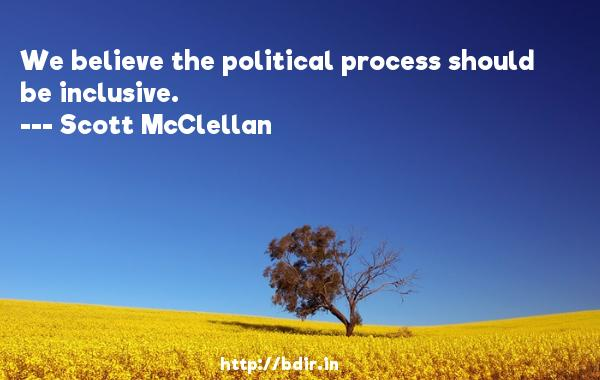 We believe the political process should be inclusive.  -   Scott McClellan     Quotes