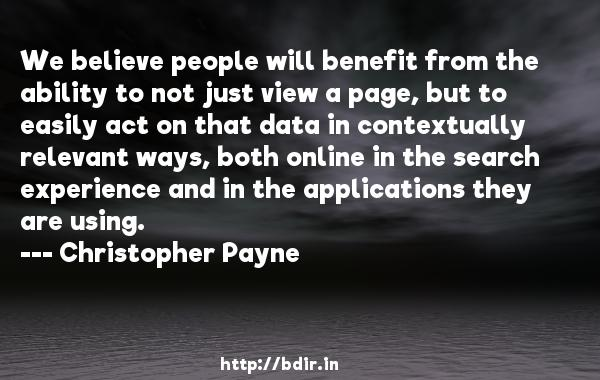 We believe people will benefit from the ability to not just view a page, but to easily act on that data in contextually relevant ways, both online in the search experience and in the applications they are using.  -   Christopher Payne     Quotes