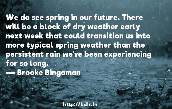 We do see spring in our future. There will be a block of dry weather early next week that could transition us into more typical spring weather than the persistent rain we've been experiencing for so long.  -   Brooke Bingaman     Quotes