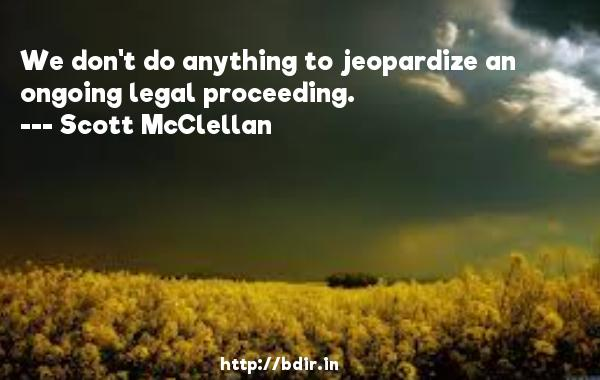 We don't do anything to jeopardize an ongoing legal proceeding.  -   Scott McClellan     Quotes