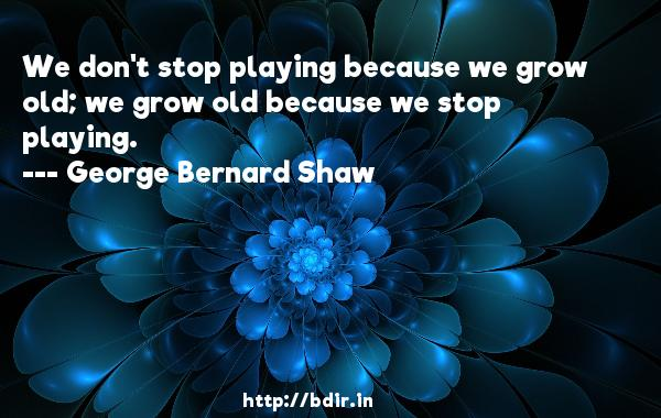 We don't stop playing because we grow old; we grow old because we stop playing.  -   George Bernard Shaw     Quotes