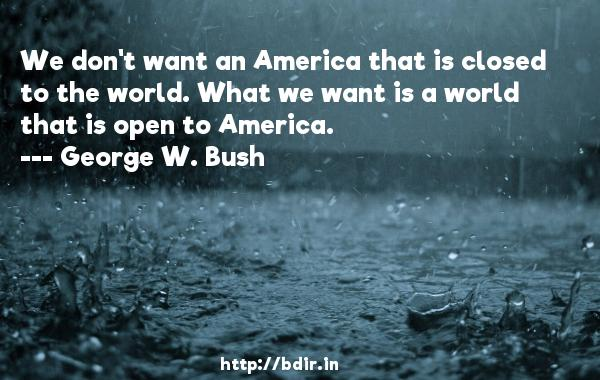 We don't want an America that is closed to the world. What we want is a world that is open to America.  -   George W. Bush     Quotes