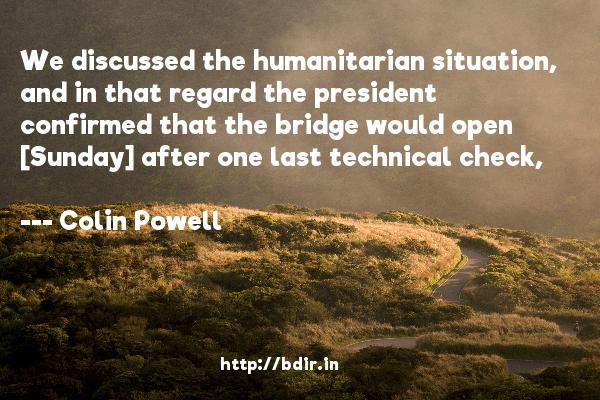 We discussed the humanitarian situation, and in that regard the president confirmed that the bridge would open [Sunday] after one last technical check,  -   Colin Powell     Quotes