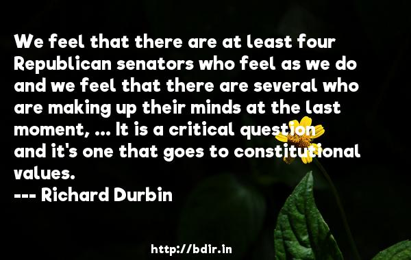 We feel that there are at least four Republican senators who feel as we do and we feel that there are several who are making up their minds at the last moment, ... It is a critical question and it's one that goes to constitutional values.  -   Richard Durbin     Quotes