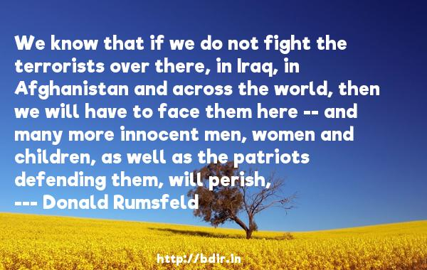 We know that if we do not fight the terrorists over there, in Iraq, in Afghanistan and across the world, then we will have to face them here -- and many more innocent men, women and children, as well as the patriots defending them, will perish,  -   Donald Rumsfeld     Quotes