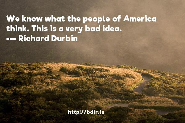 We know what the people of America think. This is a very bad idea.  -   Richard Durbin     Quotes