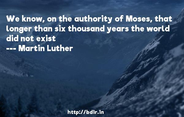 We know, on the authority of Moses, that longer than six thousand years the world did not exist  -   Martin Luther     Quotes