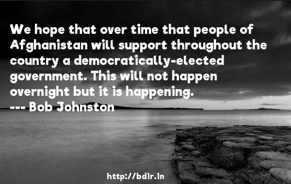 We hope that over time that people of Afghanistan will support throughout the country a democratically-elected government. This will not happen overnight but it is happening.  -   Bob Johnston     Quotes