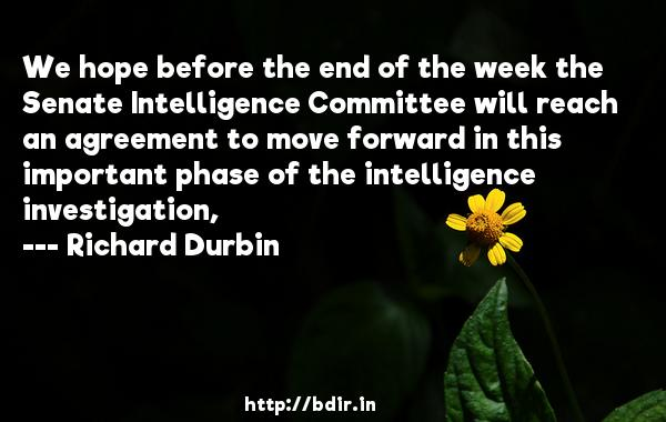 We hope before the end of the week the Senate Intelligence Committee will reach an agreement to move forward in this important phase of the intelligence investigation,  -   Richard Durbin     Quotes