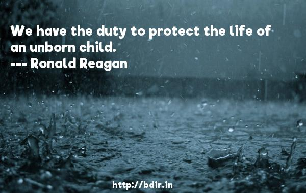 We have the duty to protect the life of an unborn child.  -   Ronald Reagan     Quotes
