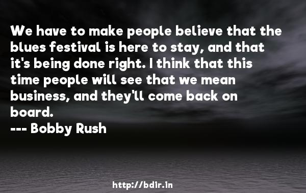 We have to make people believe that the blues festival is here to stay, and that it's being done right. I think that this time people will see that we mean business, and they'll come back on board.  -   Bobby Rush     Quotes