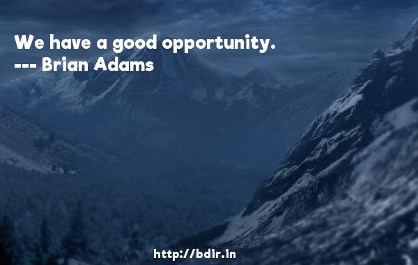 We have a good opportunity.  -   Brian Adams     Quotes