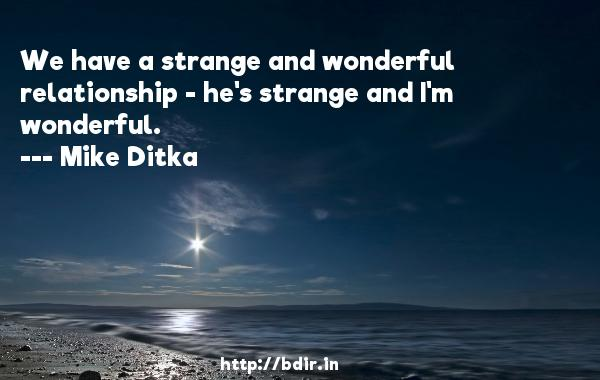 We have a strange and wonderful relationship - he's strange and I'm wonderful.  -   Mike Ditka     Quotes