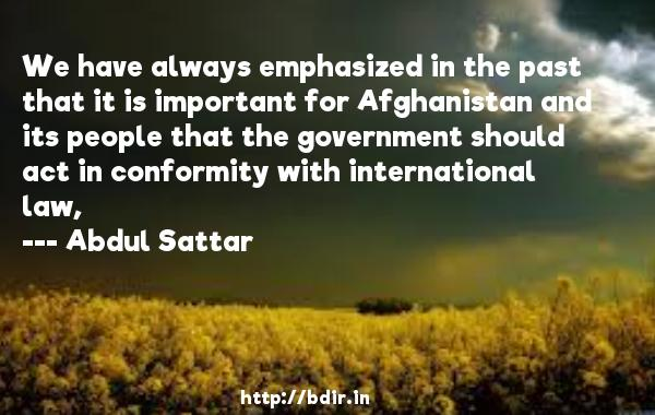 We have always emphasized in the past that it is important for Afghanistan and its people that the government should act in conformity with international law,  -   Abdul Sattar     Quotes
